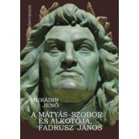 Murádin Jenő: A Mátyás-szobor és alkotója, Fadrusz János