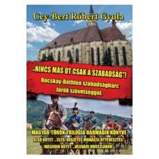 Cey-Bert Róbert Gyula: Nincs más út csak a szabadság! Bocskay-Bethlen szabadságharc török szövetséggel.