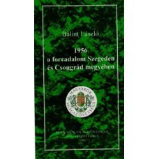 Bálint László: 1956 a forradalom Szegeden és Csongrád megyében