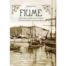 Juhász Imre: FIUME – Egy közép-európai város és kikötő a hatalmi érdekek metszéspontjában